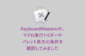 KeyboardMaestroの、トリガーやパレット表示の条件について翻訳してみました