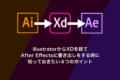 illustratorからXDを経てAfter Effectsに書き出しをする時に知っておきたい4つのポイント