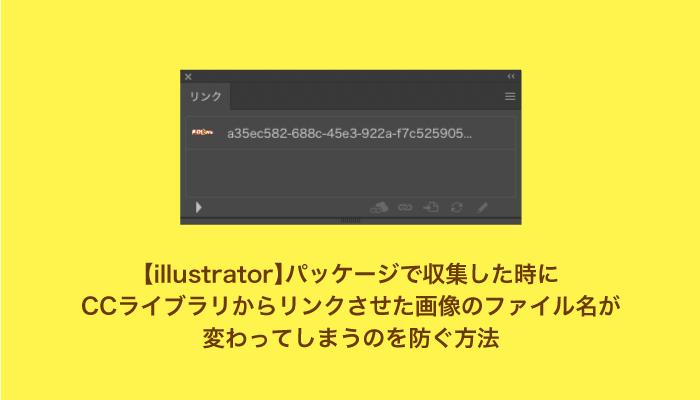 【illustrator】パッケージで収集した時にCCライブラリからリンクさせた画像のファイル名が変わってしまうのを防ぐ方法