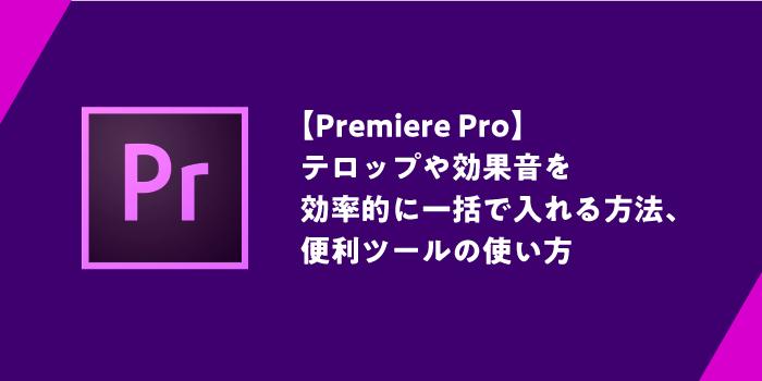 (Premiere Pro) テロップや効果音を 効率的に一括で入れる方法、 便利ツールの使い方