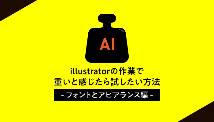 illustratorの作業で重いと感じたら試したい方法〜フォントとアピアランス編〜